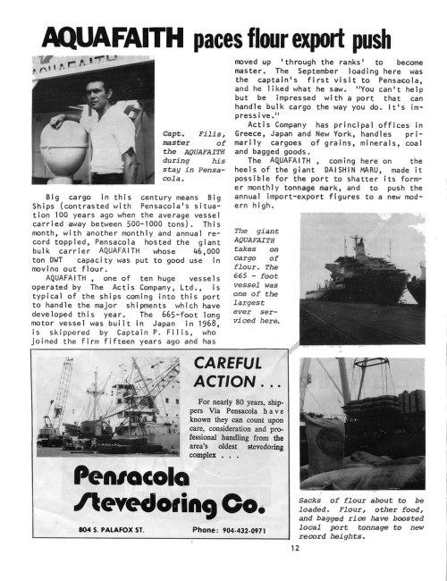Αφιέρωμα στο πλοίο «AQUA FAITH» του καπετάν Παναγιώτη Φίλη, περιοδικό Via Pensacola, Florida, Οκτώβριος του 1976. Μετάφραση Το AQUA FAITH προωθεί την εξαγωγή αλευριού Μεγάλο φορτίο αυτό τον αιώνα σημαίνει μεγάλα καράβια (σε αντίθεση με την κατάσταση της Πενσακόλα πριν 100 χρόνια, που ένα μέσο πλοίο μετέφερε 500-1000 τόνους). Αυτό το μήνα, ανατρέποντας άλλο ένα μηνιαίο και ετήσιο ρεκόρ, η Πενσακόλα φιλοξένησε το γιγαντιαίο μπαλκ καρίερ AQUAFAITH, του οποίου η χωρητικότητα των 46.000 τόνων DWT (dead weight) αξιοποιήθηκε στη μεταφορά αλευριού. Το AQUAFAITH, ένα από τα δέκα τεράστια πλοία που λειτουργεί η εταιρεία ΑΚΤΙΣ ΑΕ, είναι χαρακτηριστικός τύπος πλοίου που έρχεται σ' αυτό το λιμάνι να μεταφέρει τα μεγάλα φορτία που προέκυψαν αυτή τη χρονιά. Αυτό το ντιζελοκίνητο πλοίο μήκους 202 μέτρων, που κατασκευάστηκε στην Ιαπωνία το 1968, κυβερνάται από τον καπετάν Π. Φίλη που προσχώρησε στην εταιρεία πριν 15 χρόνια και πέρασε απ' όλους τους βαθμούς μέχρι να γίνει καπετάνιος. Το Σεπτέμβρη που φόρτωσε εδώ, ήταν η πρώτη επίσκεψη του καπετάνιου στην Πενσακόλα και του άρεσε αυτό που είδε. «Δεν μπορεί κανείς παρά να εντυπωσιαστεί μ' ένα λιμάνι που μπορεί να χειριστεί ένα μεγάλο φορτίο όπως εσείς. Είναι εντυπωσιακό.» Η εταιρεία ΑΚΤΙΣ, που έχει έδρα της την Ελλάδα, την Ιαπωνία και τη Νέα Υόρκη, ασχολείται κυρίως με φορτία σιτηρών, μεταλλευμάτων, άνθρακα και συσκευασμένων αγαθών. Το AQUAFAITH ερχόμενο εδώ ναυλωμένο από τη γιγαντιαία DAISHIN MARU, κατάφερε να συντρίψει το τονάζ του προηγούμενου μήνα και να προωθήσει τα νούμερα της ετήσιας εισαγωγής-εξαγωγής σε ένα σύγχρονο επίπεδο. Εικόνες άρθρου: •Ο καπετάν Φίλης, πλοίαρχος του AQUAFAITH, κατά τη διάρκεια της παραμονής του στην Πενσακόλα. • Το γιγαντιαίο AQUAFAITH φορτώνει αλεύρι. Το πλοίο μήκους 202 μέτρων είναι ένα από τα μεγαλύτερα που έχουν φορτώσει εδώ. • Σακιά αλεύρι έτοιμα να φορτωθούν. Το αλεύρι, άλλες τροφές και το συσκευασμένο ρύζι εκτίναξαν το τονάζ του τοπικού λιμανιού σε νέα ύψη.